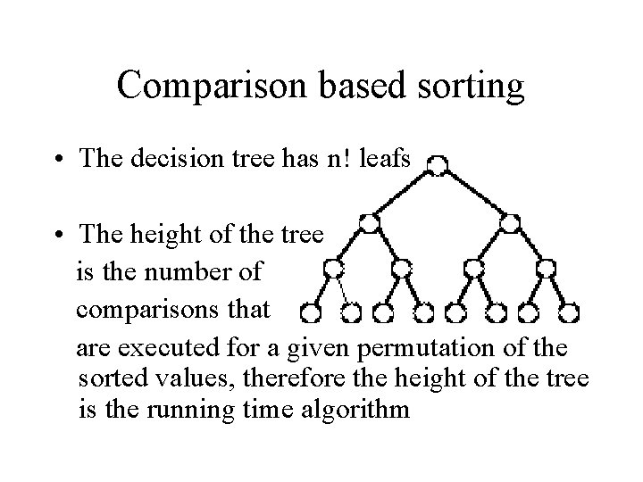 Comparison based sorting • The decision tree has n! leafs • The height of