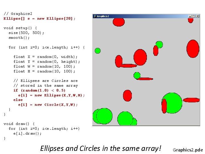 // Graphics 2 Ellipse[] e = new Ellipse[20]; void setup() { size(500, 500); smooth();
