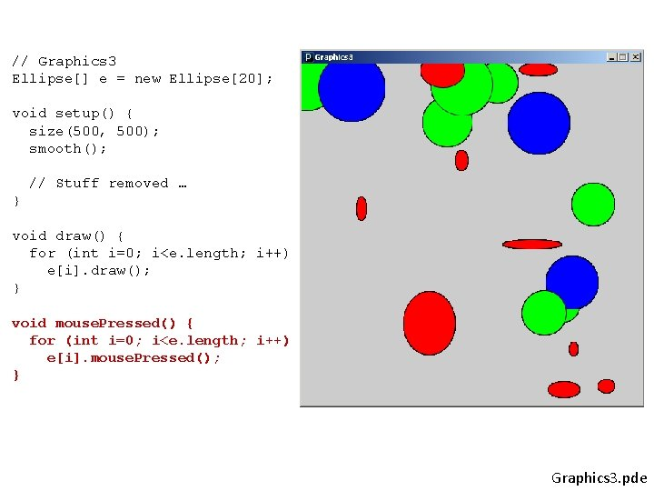 // Graphics 3 Ellipse[] e = new Ellipse[20]; void setup() { size(500, 500); smooth();