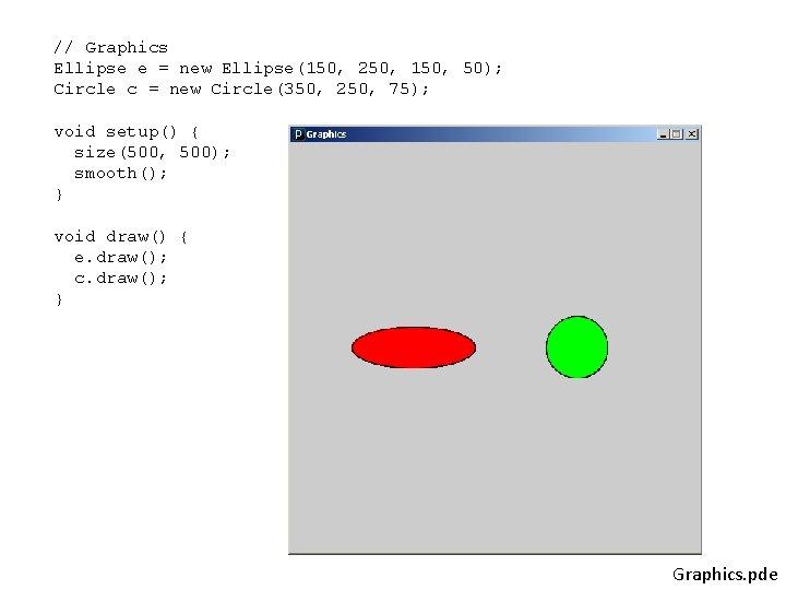 // Graphics Ellipse e = new Ellipse(150, 250, 150, 50); Circle c = new
