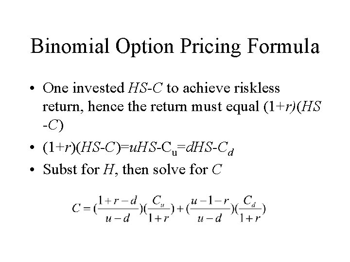 Binomial Option Pricing Formula • One invested HS-C to achieve riskless return, hence the