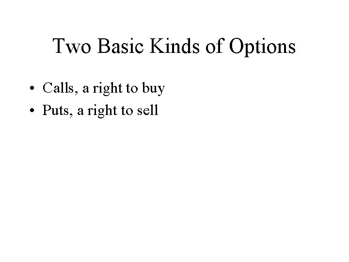Two Basic Kinds of Options • Calls, a right to buy • Puts, a