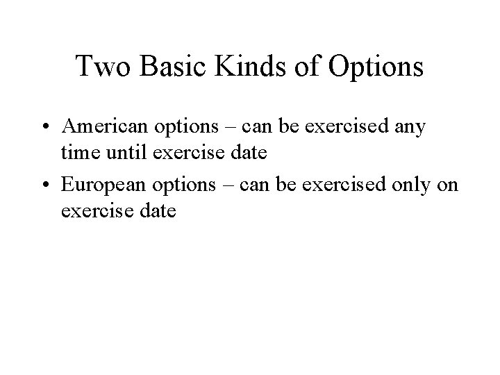 Two Basic Kinds of Options • American options – can be exercised any time