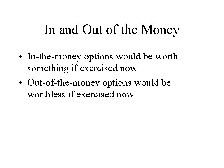 In and Out of the Money • In-the-money options would be worth something if