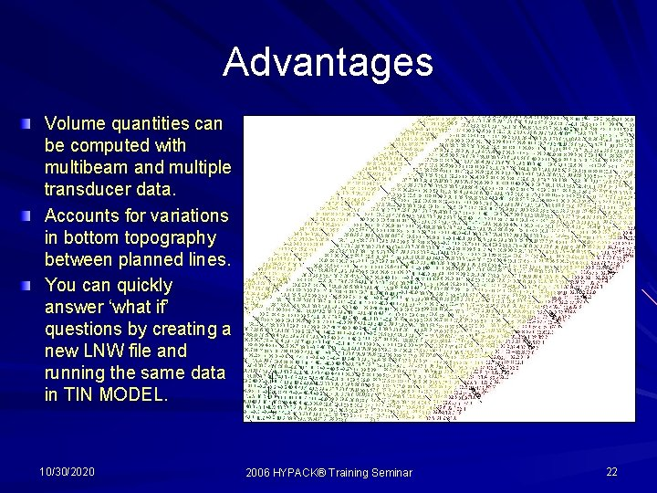 Advantages Volume quantities can be computed with multibeam and multiple transducer data. Accounts for