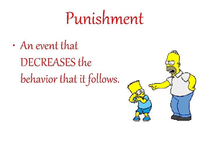 Punishment • An event that DECREASES the behavior that it follows.