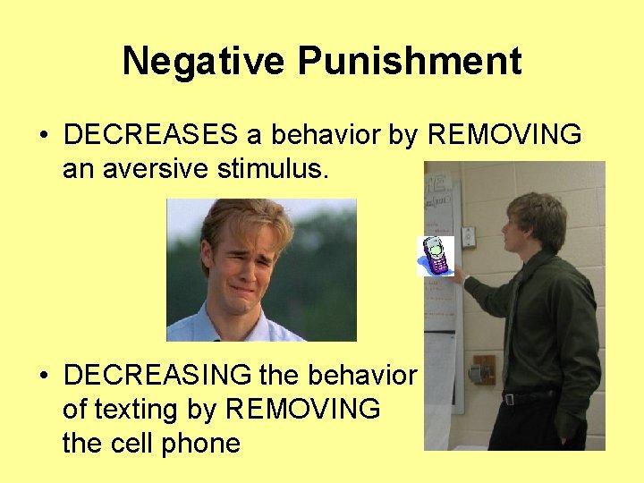 Negative Punishment • DECREASES a behavior by REMOVING an aversive stimulus. • DECREASING the