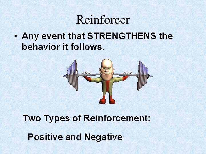 Reinforcer • Any event that STRENGTHENS the behavior it follows. Two Types of Reinforcement:
