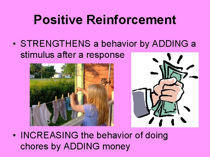 Positive Reinforcement • STRENGTHENS a behavior by ADDING a stimulus after a response •