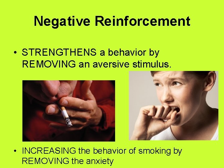 Negative Reinforcement • STRENGTHENS a behavior by REMOVING an aversive stimulus. • INCREASING the