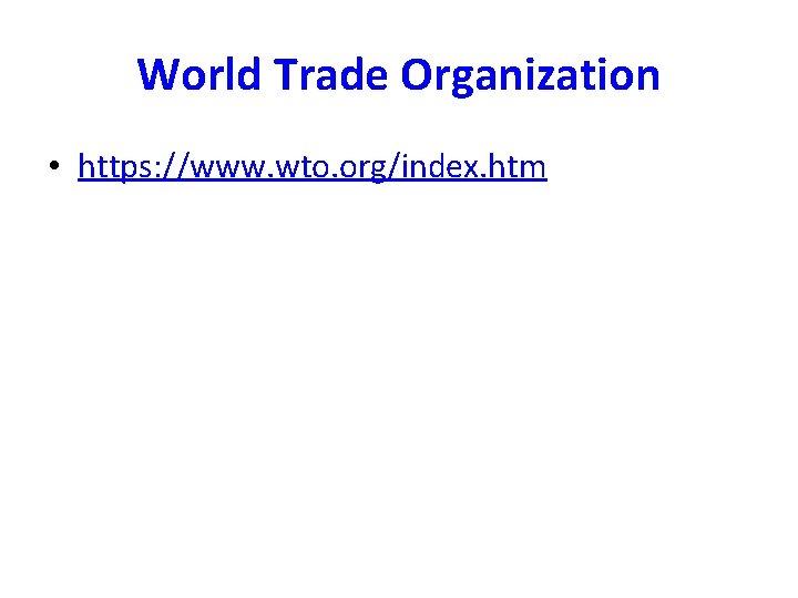 World Trade Organization • https: //www. wto. org/index. htm