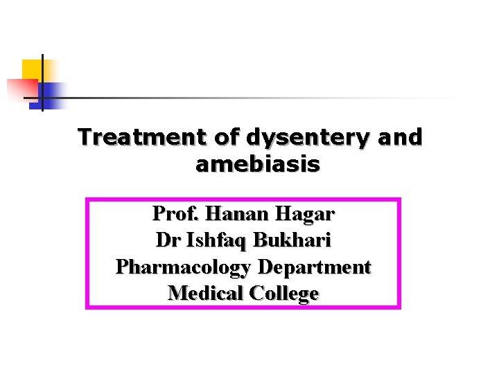 Treatment of dysentery and amebiasis Prof. Hanan Hagar Dr Ishfaq Bukhari Pharmacology Department Medical