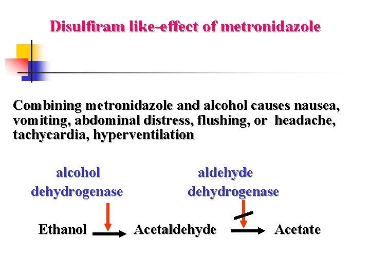 Disulfiram like-effect of metronidazole Combining metronidazole and alcohol causes nausea, vomiting, abdominal distress, flushing,