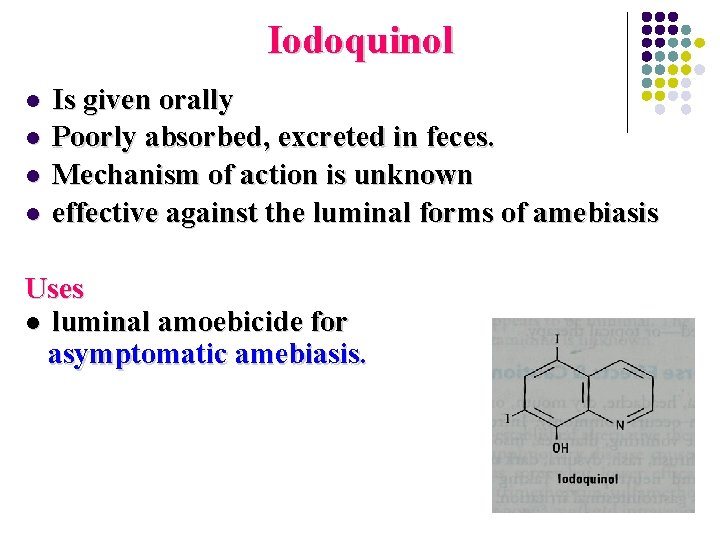 Iodoquinol l l Is given orally Poorly absorbed, excreted in feces. Mechanism of action
