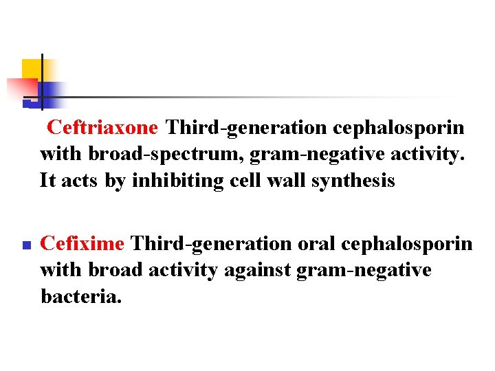 n Ceftriaxone Third-generation cephalosporin with broad-spectrum, gram-negative activity. It acts by inhibiting cell wall