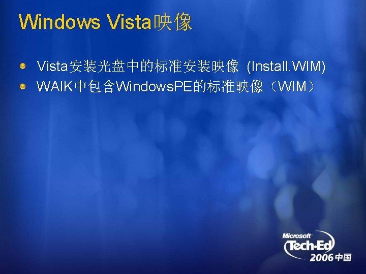 Windows Vista映像 Vista安装光盘中的标准安装映像 (Install. WIM) WAIK中包含Windows. PE的标准映像(WIM)