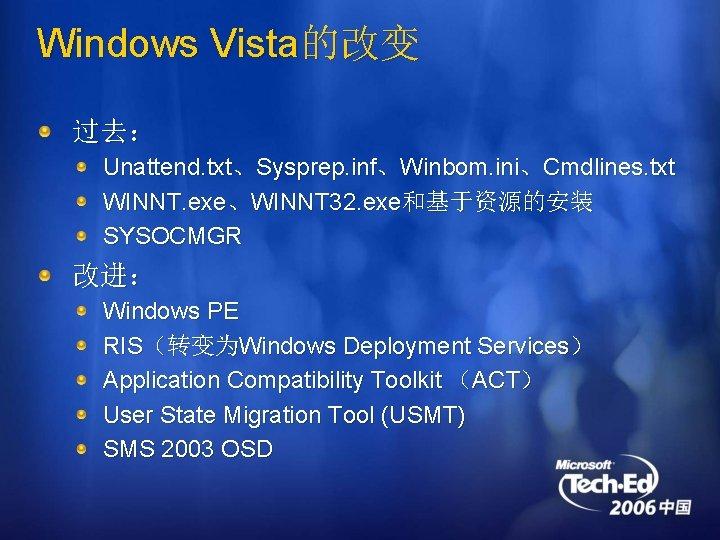 Windows Vista的改变 过去: Unattend. txt、Sysprep. inf、Winbom. ini、Cmdlines. txt WINNT. exe、WINNT 32. exe和基于资源的安装 SYSOCMGR 改进: