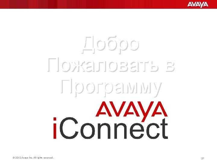 Добро Пожаловать в Программу © 2012 Avaya Inc. All rights reserved. 27