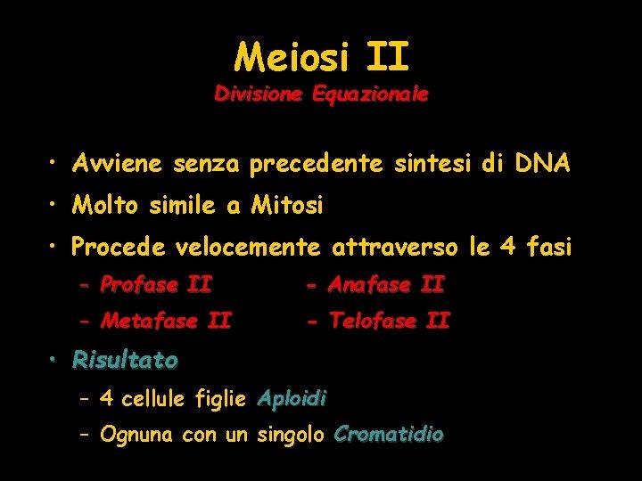 Meiosi II Divisione Equazionale • Avviene senza precedente sintesi di DNA • Molto simile