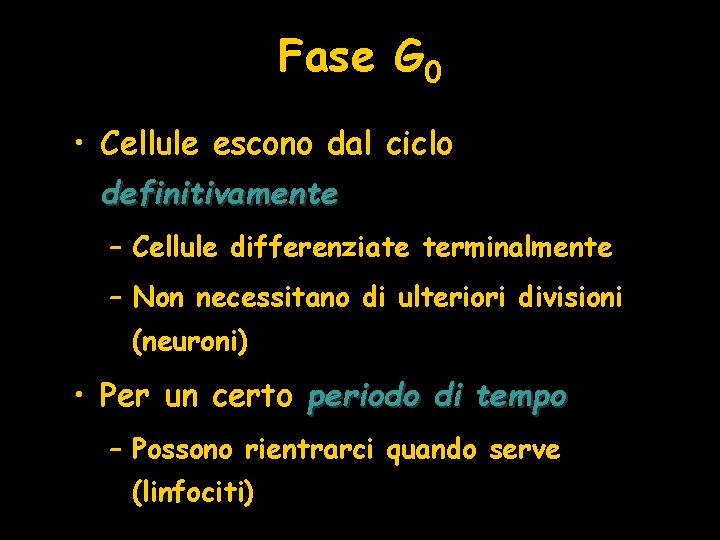 Fase G 0 • Cellule escono dal ciclo definitivamente – Cellule differenziate terminalmente –