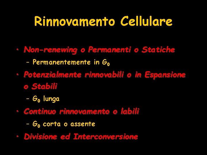 Rinnovamento Cellulare • Non-renewing o Permanenti o Statiche – Permanentemente in G 0 •