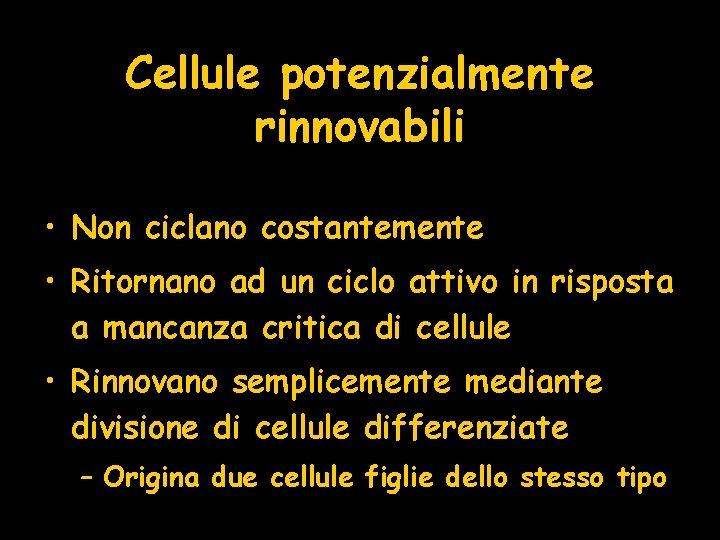 Cellule potenzialmente rinnovabili • Non ciclano costantemente • Ritornano ad un ciclo attivo in