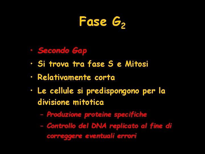 Fase G 2 • Secondo Gap • Si trova tra fase S e Mitosi