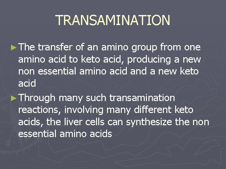 TRANSAMINATION ► The transfer of an amino group from one amino acid to keto