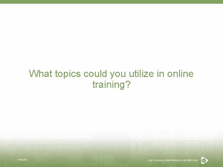 What topics could you utilize in online training? #acuhoi 2017 ANNUAL CONFERENCE & EXPOSITION