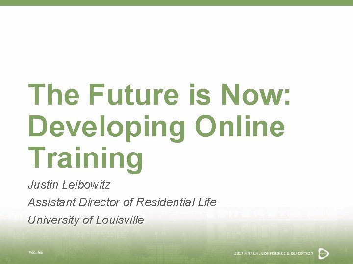 The Future is Now: Developing Online Training Justin Leibowitz Assistant Director of Residential Life