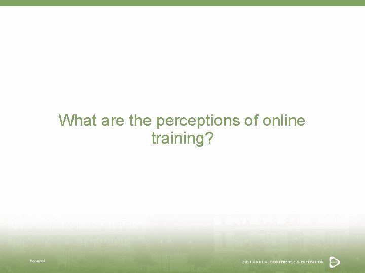 What are the perceptions of online training? #acuhoi 2017 ANNUAL CONFERENCE & EXPOSITION