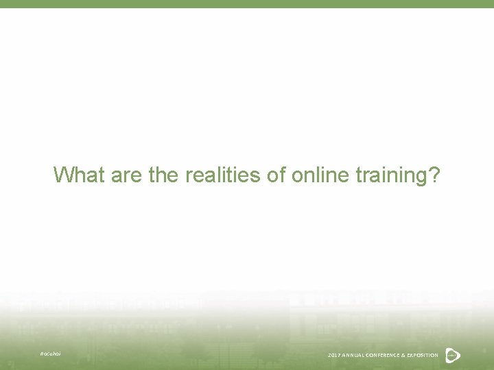 What are the realities of online training? #acuhoi 2017 ANNUAL CONFERENCE & EXPOSITION