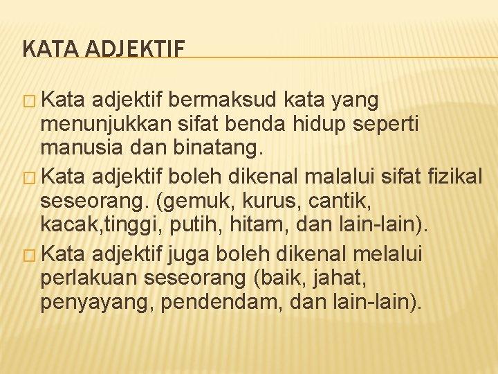 KATA ADJEKTIF � Kata adjektif bermaksud kata yang menunjukkan sifat benda hidup seperti manusia