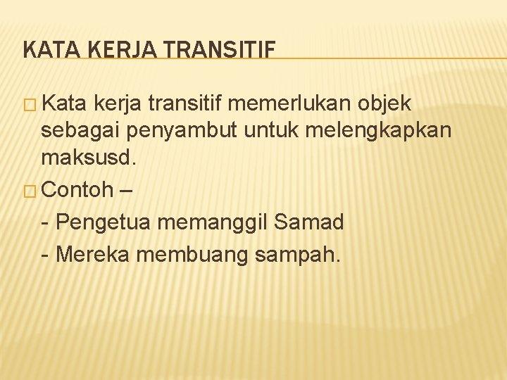 KATA KERJA TRANSITIF � Kata kerja transitif memerlukan objek sebagai penyambut untuk melengkapkan maksusd.