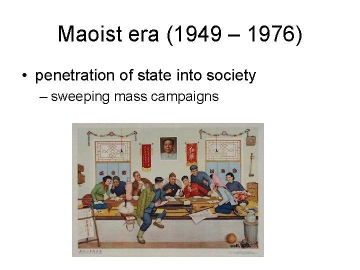 Maoist era (1949 – 1976) • penetration of state into society – sweeping mass