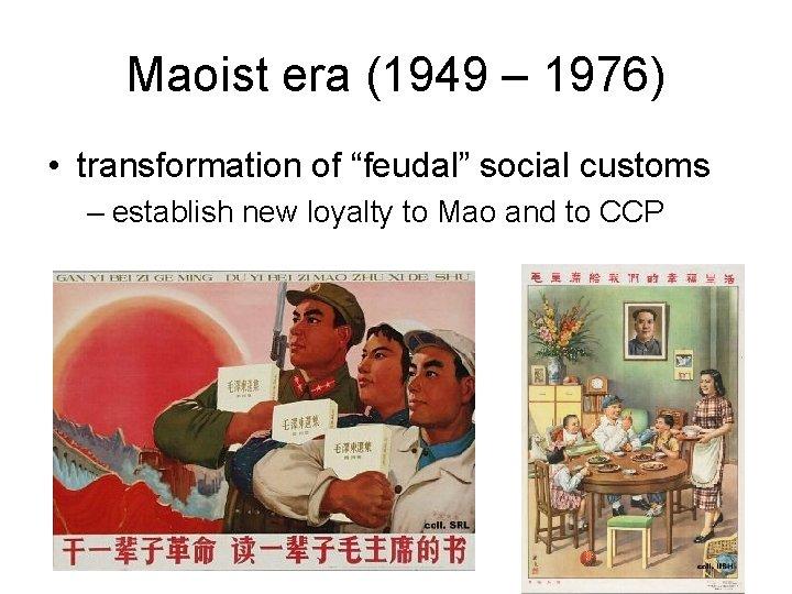 "Maoist era (1949 – 1976) • transformation of ""feudal"" social customs – establish new"