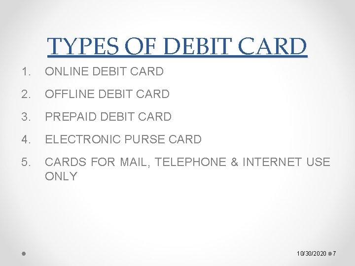 TYPES OF DEBIT CARD 1. ONLINE DEBIT CARD 2. OFFLINE DEBIT CARD 3. PREPAID