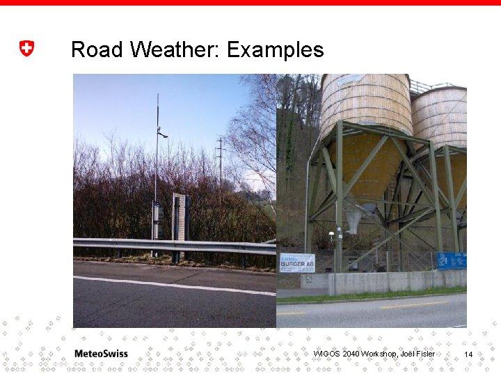 Road Weather: Examples WIGOS 2040 Workshop, Joël Fisler 14