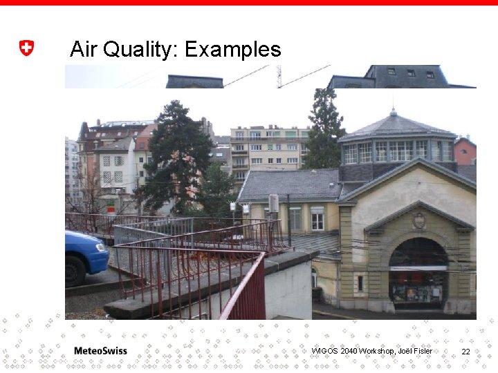Air Quality: Examples WIGOS 2040 Workshop, Joël Fisler 22