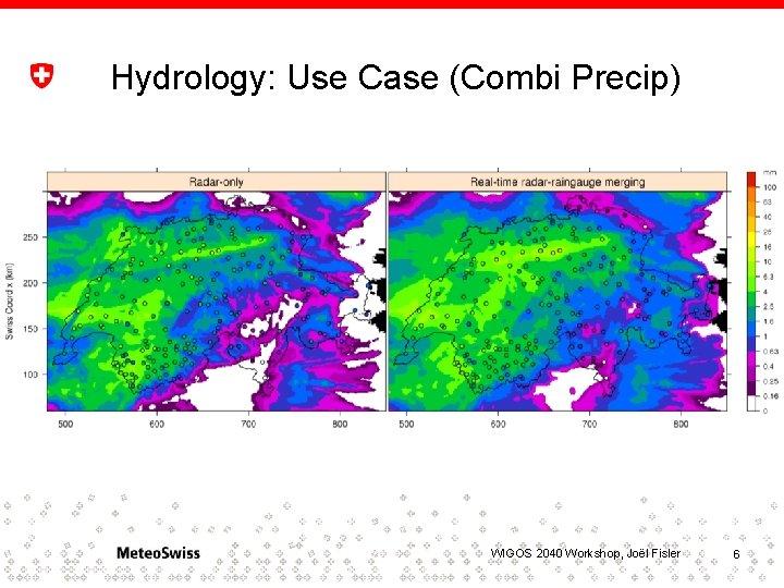 Hydrology: Use Case (Combi Precip) WIGOS 2040 Workshop, Joël Fisler 6