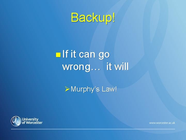 Backup! n If it can go wrong… it will ØMurphy's Law!