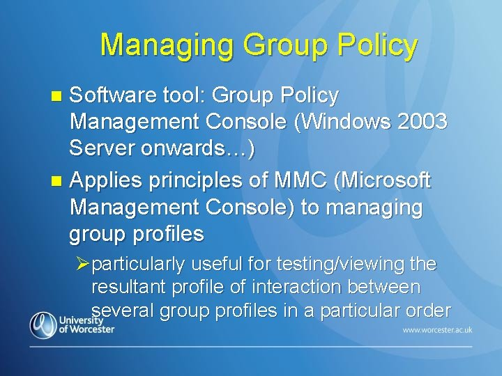 Managing Group Policy Software tool: Group Policy Management Console (Windows 2003 Server onwards…) n