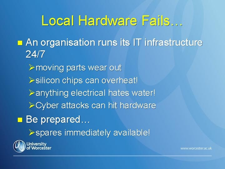 Local Hardware Fails… n An organisation runs its IT infrastructure 24/7 Ømoving parts wear