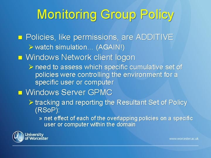Monitoring Group Policy n Policies, like permissions, are ADDITIVE Ø watch simulation… (AGAIN!) n