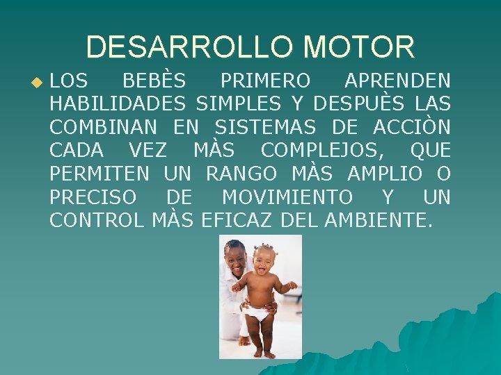 DESARROLLO MOTOR u LOS BEBÈS PRIMERO APRENDEN HABILIDADES SIMPLES Y DESPUÈS LAS COMBINAN EN