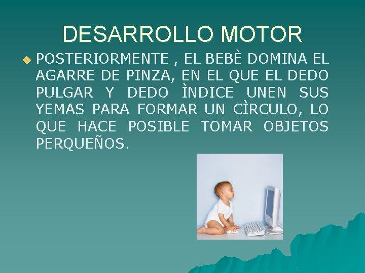 DESARROLLO MOTOR u POSTERIORMENTE , EL BEBÈ DOMINA EL AGARRE DE PINZA, EN EL