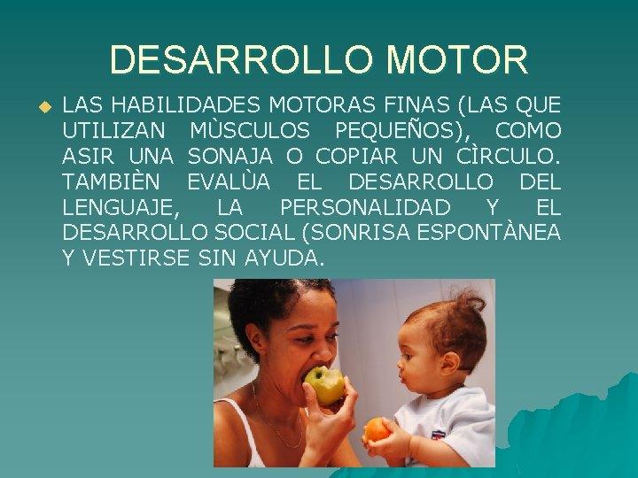 DESARROLLO MOTOR u LAS HABILIDADES MOTORAS FINAS (LAS QUE UTILIZAN MÙSCULOS PEQUEÑOS), COMO ASIR