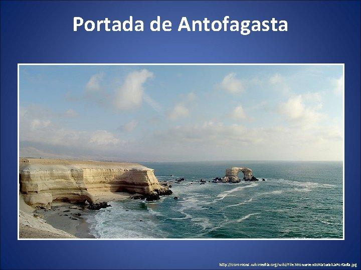 Portada de Antofagasta http: //commons. wikimedia. org/wiki/File: Monumento. Natural. La. Portada. jpg