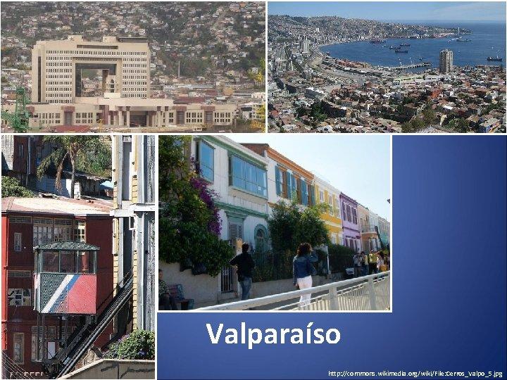 Valparaíso http: //commons. wikimedia. org/wiki/File: Cerros_Valpo_5. jpg