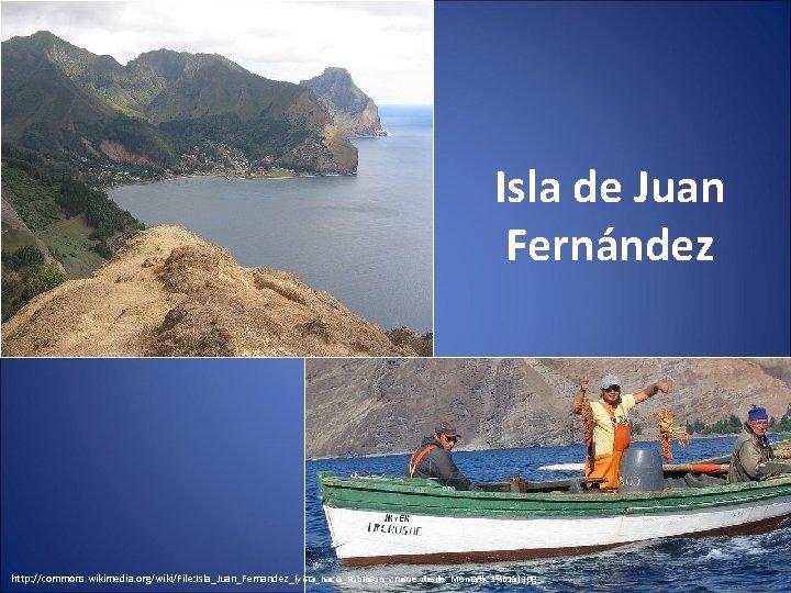 Isla de Juan Fernández http: //commons. wikimedia. org/wiki/File: Isla_Juan_Fernandez_(vista_hacia_Robinson_Crusoe_desde_Monta%C 3%B 1 a). jpg
